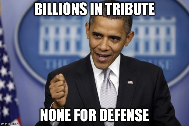 Barack Obama |  BILLIONS IN TRIBUTE; NONE FOR DEFENSE | image tagged in barack obama | made w/ Imgflip meme maker
