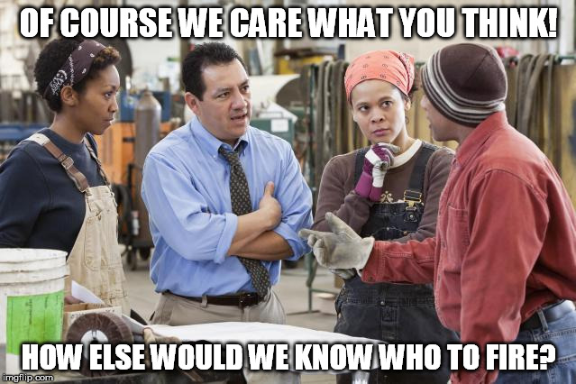 We care what you think! | OF COURSE WE CARE WHAT YOU THINK! HOW ELSE WOULD WE KNOW WHO TO FIRE? | image tagged in management,workers,employees,union,funny,meeting | made w/ Imgflip meme maker