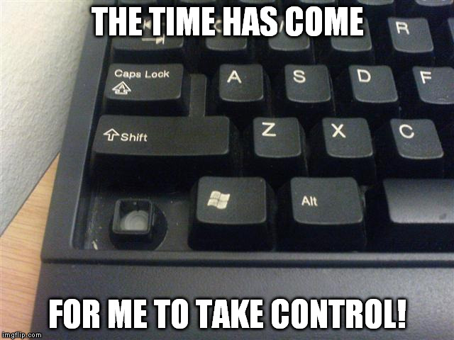 Take CTRL over your life! | THE TIME HAS COME FOR ME TO TAKE CONTROL! | image tagged in control,bad pun | made w/ Imgflip meme maker