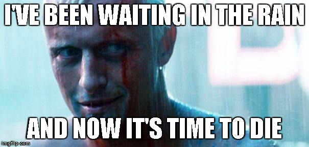 Roy batty | I'VE BEEN WAITING IN THE RAIN AND NOW IT'S TIME TO DIE | image tagged in roy batty | made w/ Imgflip meme maker