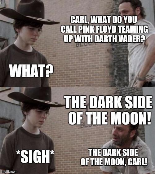 Rick and Carl Meme | CARL, WHAT DO YOU CALL PINK FLOYD TEAMING UP WITH DARTH VADER? WHAT? THE DARK SIDE OF THE MOON! *SIGH* THE DARK SIDE OF THE MOON, CARL! | image tagged in memes,rick and carl,funny,funny memes | made w/ Imgflip meme maker