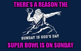 You always knew it was true. | THERE'S A REASON THE SUPER BOWL IS ON SUNDAY | image tagged in god loves football,god's day,memes,football,suber bowl,super bowl sunday | made w/ Imgflip meme maker