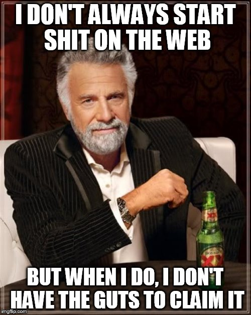 The Most Interesting Man In The World Meme | I DON'T ALWAYS START SHIT ON THE WEB BUT WHEN I DO, I DON'T HAVE THE GUTS TO CLAIM IT | image tagged in memes,the most interesting man in the world | made w/ Imgflip meme maker