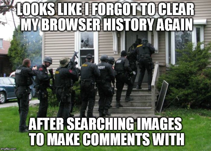 I guess it's still better than having friends or family see it.  | LOOKS LIKE I FORGOT TO CLEAR MY BROWSER HISTORY AGAIN AFTER SEARCHING IMAGES TO MAKE COMMENTS WITH | image tagged in memes,funny,raid,comments,aw crap | made w/ Imgflip meme maker