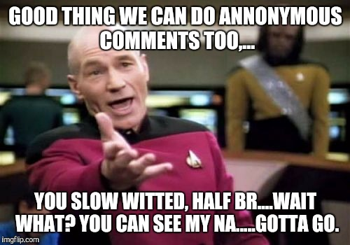 Picard Wtf Meme | GOOD THING WE CAN DO ANNONYMOUS COMMENTS TOO,... YOU SLOW WITTED, HALF BR....WAIT WHAT? YOU CAN SEE MY NA.....GOTTA GO. | image tagged in memes,picard wtf | made w/ Imgflip meme maker