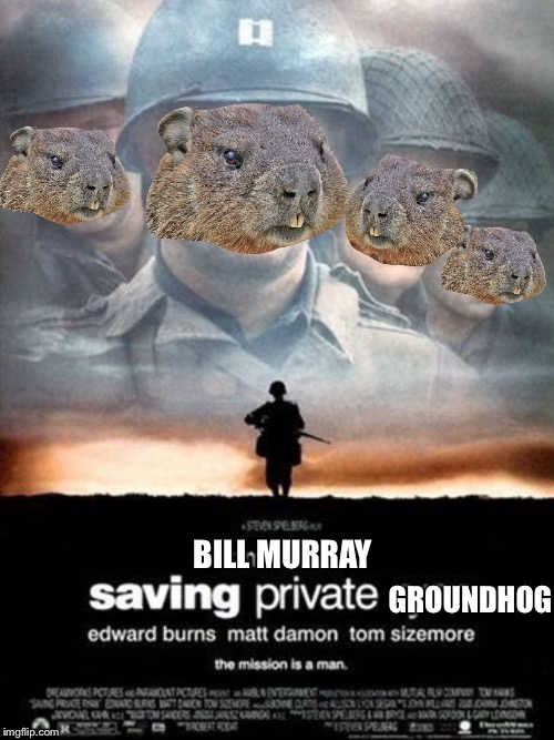 In honor of Groundhog day | BILL MURRAY GROUNDHOG | image tagged in memes,saving private ryan,groundhog day | made w/ Imgflip meme maker