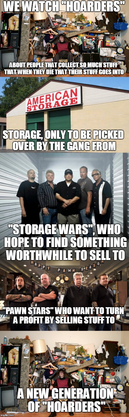 "The circle of life | WE WATCH ""HOARDERS"" A NEW GENERATION OF ""HOARDERS"" ABOUT PEOPLE THAT COLLECT SO MUCH STUFF THAT WHEN THEY DIE THAT THEIR STUFF GOES INTO STO 