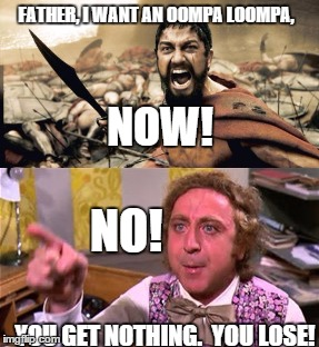 I want an oompa loompa now |  FATHER, I WANT AN OOMPA LOOMPA, NOW! NO! YOU GET NOTHING.  YOU LOSE! | image tagged in willy wonka,oompa loompa | made w/ Imgflip meme maker
