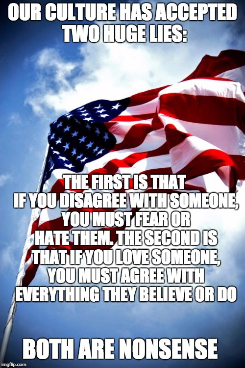 U.S. military flag waving on pole | OUR CULTURE HAS ACCEPTED TWO HUGE LIES: THE FIRST IS THAT IF YOU DISAGREE WITH SOMEONE, YOU MUST FEAR OR HATE THEM. THE SECOND IS THAT IF YO | image tagged in us military flag waving on pole | made w/ Imgflip meme maker