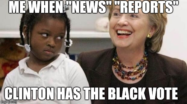 "I care about black people | ME WHEN ""NEWS"" ""REPORTS"" CLINTON HAS THE BLACK VOTE 