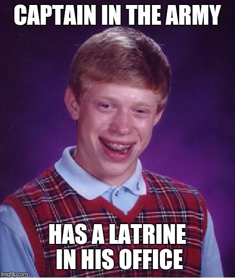 Bad Luck Brian Meme | CAPTAIN IN THE ARMY HAS A LATRINE IN HIS OFFICE | image tagged in memes,bad luck brian | made w/ Imgflip meme maker