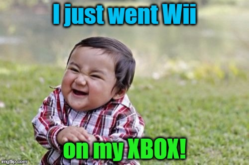 Ran out of ideas...but the colors fit! |  I just went Wii; on my XBOX! | image tagged in evil toddler,wii,xbox,pee,video games | made w/ Imgflip meme maker