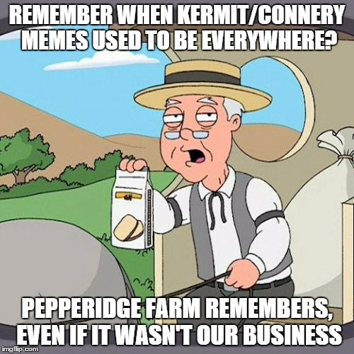 Pepperidge Farm Remembers |  REMEMBER WHEN KERMIT/CONNERY MEMES USED TO BE EVERYWHERE? PEPPERIDGE FARM REMEMBERS, EVEN IF IT WASN'T OUR BUSINESS | image tagged in memes,pepperidge farm remembers | made w/ Imgflip meme maker