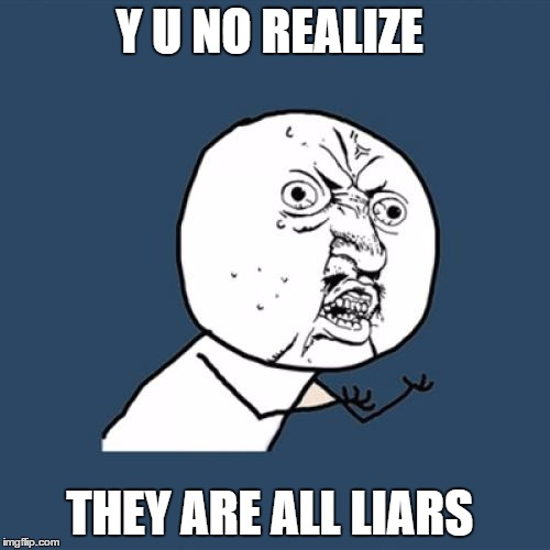 Y U No Meme | Y U NO REALIZE THEY ARE ALL LIARS | image tagged in memes,y u no | made w/ Imgflip meme maker