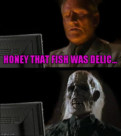 Ill Just Wait Here Meme | HONEY THAT FISH WAS DELIC... | image tagged in memes,ill just wait here | made w/ Imgflip meme maker