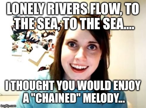 "Overly Attached Girlfriend | LONELY RIVERS FLOW, TO THE SEA, TO THE SEA.... I THOUGHT YOU WOULD ENJOY A ""CHAINED"" MELODY... 