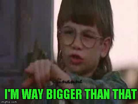 I'M WAY BIGGER THAN THAT | made w/ Imgflip meme maker