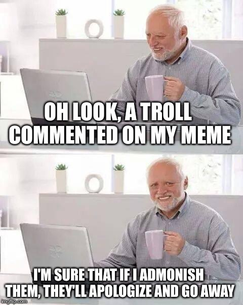 Hide the Pain Harold Meme | OH LOOK, A TROLL COMMENTED ON MY MEME I'M SURE THAT IF I ADMONISH THEM, THEY'LL APOLOGIZE AND GO AWAY | image tagged in hide the pain harold,memes | made w/ Imgflip meme maker