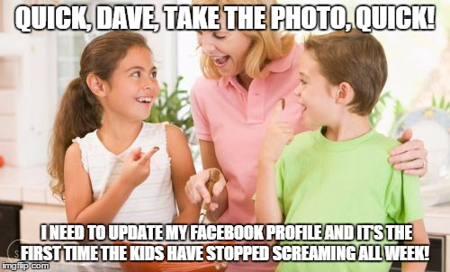 Frustrating Mom |  QUICK, DAVE, TAKE THE PHOTO, QUICK! I NEED TO UPDATE MY FACEBOOK PROFILE AND IT'S THE FIRST TIME THE KIDS HAVE STOPPED SCREAMING ALL WEEK! | image tagged in memes,frustrating mom | made w/ Imgflip meme maker