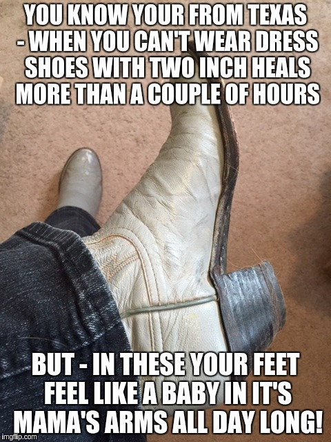 Texas Heals |  YOU KNOW YOUR FROM TEXAS - WHEN YOU CAN'T WEAR DRESS SHOES WITH TWO INCH HEALS MORE THAN A COUPLE OF HOURS; BUT - IN THESE YOUR FEET FEEL LIKE A BABY IN IT'S MAMA'S ARMS ALL DAY LONG! | image tagged in texas girl,texas,boots | made w/ Imgflip meme maker