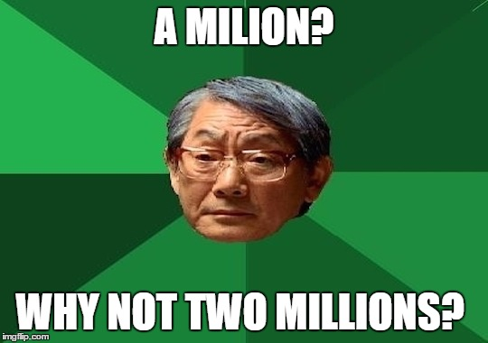 A MILION? WHY NOT TWO MILLIONS? | made w/ Imgflip meme maker
