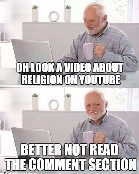 Hide the Pain Harold Meme | OH LOOK A VIDEO ABOUT RELIGION ON YOUTUBE BETTER NOT READ THE COMMENT SECTION | image tagged in hide the pain harold | made w/ Imgflip meme maker