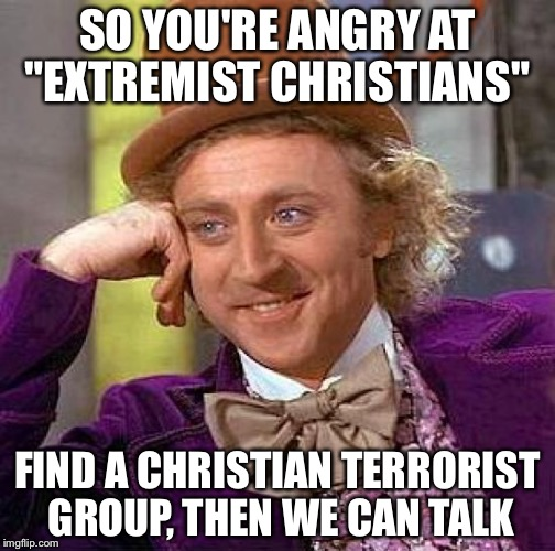"Creepy Condescending Wonka Meme | SO YOU'RE ANGRY AT ""EXTREMIST CHRISTIANS"" FIND A CHRISTIAN TERRORIST GROUP, THEN WE CAN TALK 