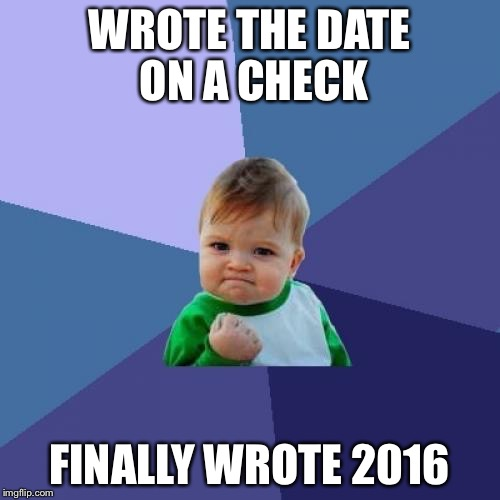 Success Kid Meme |  WROTE THE DATE ON A CHECK; FINALLY WROTE 2016 | image tagged in memes,success kid,AdviceAnimals | made w/ Imgflip meme maker