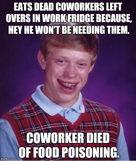 Bad Luck Brian Meme | EATS DEAD COWORKERS LEFT OVERS IN WORK FRIDGE BECAUSE, HEY HE WON'T BE NEEDING THEM. COWORKER DIED OF FOOD POISONING. | image tagged in memes,bad luck brian,AdviceAnimals | made w/ Imgflip meme maker