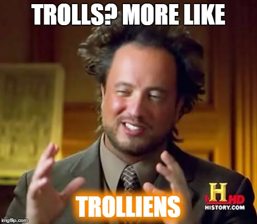 Ancient Aliens Meme | TROLLS? MORE LIKE TROLLIENS | image tagged in memes,ancient aliens | made w/ Imgflip meme maker