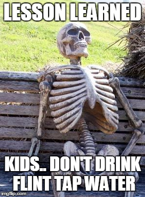 Waiting Skeleton Meme | LESSON LEARNED KIDS.. DON'T DRINK FLINT TAP WATER | image tagged in memes,waiting skeleton | made w/ Imgflip meme maker
