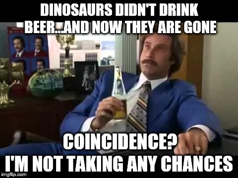 Better play it safe... | DINOSAURS DIDN'T DRINK BEER...AND NOW THEY ARE GONE I'M NOT TAKING ANY CHANCES COINCIDENCE? | image tagged in memes,well that escalated quickly,beer,safety | made w/ Imgflip meme maker