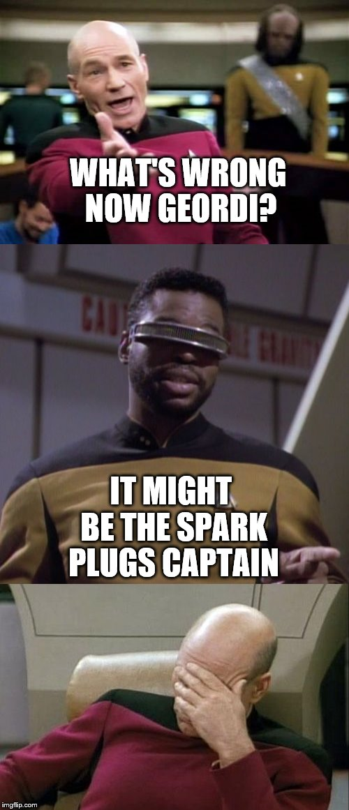 The new engine was not as high tech as the old one... |  WHAT'S WRONG NOW GEORDI? IT MIGHT BE THE SPARK PLUGS CAPTAIN | image tagged in memes,star trek,tv,star trek tng,picard | made w/ Imgflip meme maker