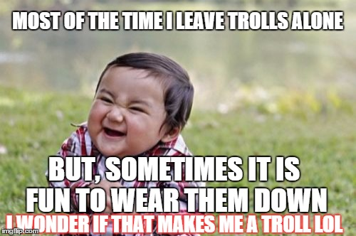 Evil Toddler Meme | MOST OF THE TIME I LEAVE TROLLS ALONE BUT, SOMETIMES IT IS FUN TO WEAR THEM DOWN I WONDER IF THAT MAKES ME A TROLL LOL | image tagged in memes,evil toddler | made w/ Imgflip meme maker