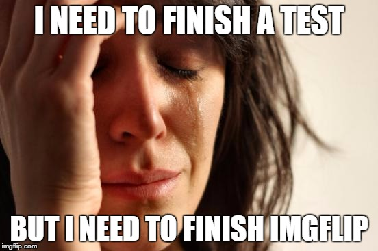 First World Problems Meme | I NEED TO FINISH A TEST BUT I NEED TO FINISH IMGFLIP | image tagged in memes,first world problems | made w/ Imgflip meme maker