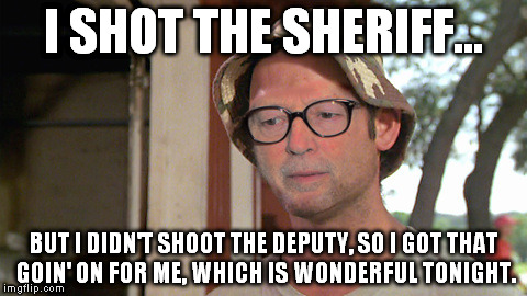 I have no good name for this meme. Ladies and gentlemen, here's Slowhand. | I SHOT THE SHERIFF... BUT I DIDN'T SHOOT THE DEPUTY, SO I GOT THAT GOIN' ON FOR ME, WHICH IS WONDERFUL TONIGHT. | image tagged in so i got that goin for me which is nice,good guy eric clapton,eric clapton | made w/ Imgflip meme maker