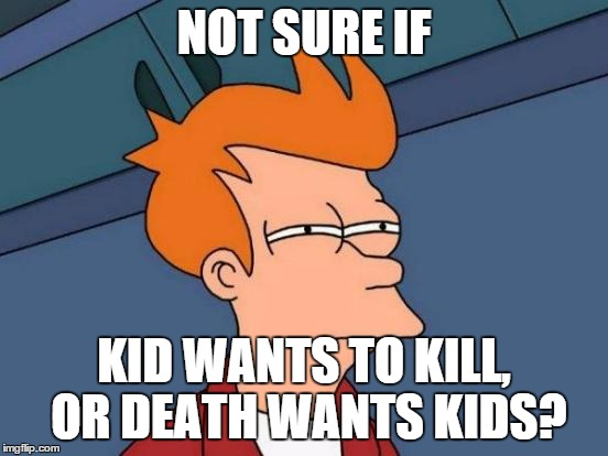 Futurama Fry Meme | NOT SURE IF KID WANTS TO KILL, OR DEATH WANTS KIDS? | image tagged in memes,futurama fry | made w/ Imgflip meme maker