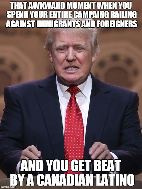 Donald Trump | THAT AWKWARD MOMENT WHEN YOU SPEND YOUR ENTIRE CAMPAING RAILING AGAINST IMMIGRANTS AND FOREIGNERS AND YOU GET BEAT BY A CANADIAN LATINO | image tagged in donald trump | made w/ Imgflip meme maker