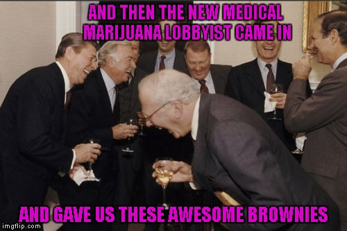 Laughing Men In Suits | AND THEN THE NEW MEDICAL MARIJUANA LOBBYIST CAME IN AND GAVE US THESE AWESOME BROWNIES | image tagged in memes,laughing men in suits | made w/ Imgflip meme maker