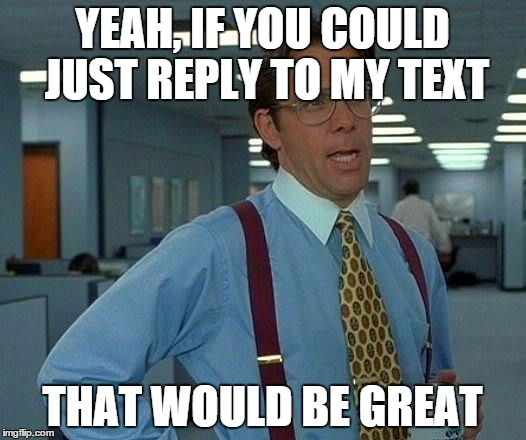 If it takes 5 seconds to read my text and another 10 to respond, why do I have to wait 5 days? Smh | YEAH, IF YOU COULD JUST REPLY TO MY TEXT THAT WOULD BE GREAT | image tagged in memes,that would be great | made w/ Imgflip meme maker