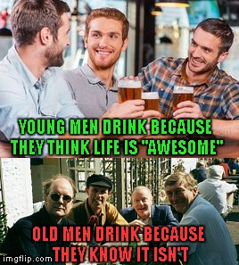 "Some people say that there's a woman to blame, but I know... |  YOUNG MEN DRINK BECAUSE THEY THINK LIFE IS ""AWESOME""; OLD MEN DRINK BECAUSE THEY KNOW IT ISN'T 
