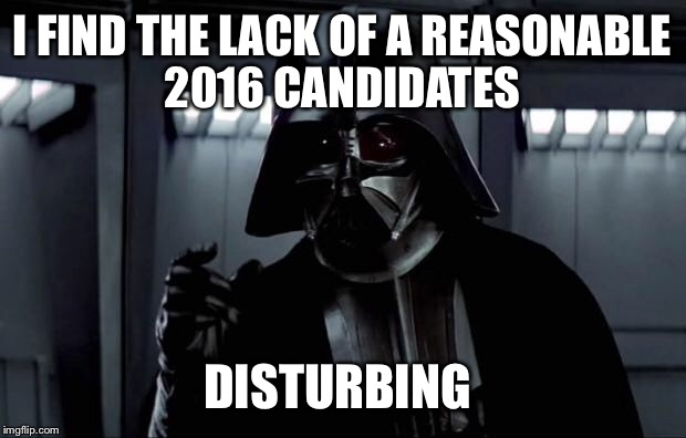 Darth Vader's Opinion  | I FIND THE LACK OF A REASONABLE 2016 CANDIDATES DISTURBING | image tagged in darth vader,election 2016,disturbing,funny,meme | made w/ Imgflip meme maker