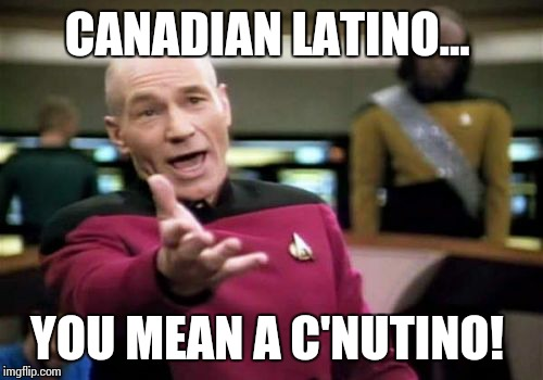 Picard Wtf Meme | CANADIAN LATINO... YOU MEAN A C'NUTINO! | image tagged in memes,picard wtf | made w/ Imgflip meme maker
