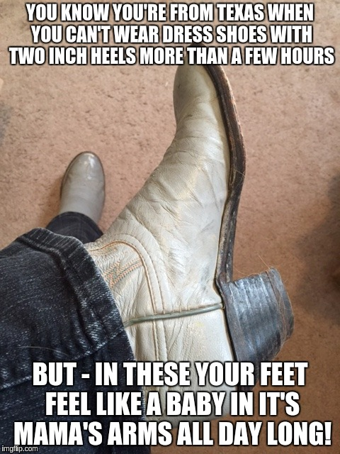 Texas Comfort |  YOU KNOW YOU'RE FROM TEXAS WHEN YOU CAN'T WEAR DRESS SHOES WITH TWO INCH HEELS MORE THAN A FEW HOURS; BUT - IN THESE YOUR FEET FEEL LIKE A BABY IN IT'S MAMA'S ARMS ALL DAY LONG! | image tagged in texas girl,boots | made w/ Imgflip meme maker
