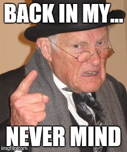 Back In My Day Meme | BACK IN MY... NEVER MIND | image tagged in memes,back in my day | made w/ Imgflip meme maker