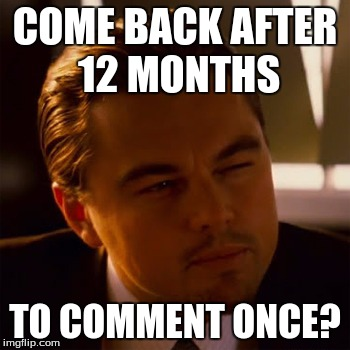 dicaprio | COME BACK AFTER 12 MONTHS TO COMMENT ONCE? | image tagged in dicaprio | made w/ Imgflip meme maker