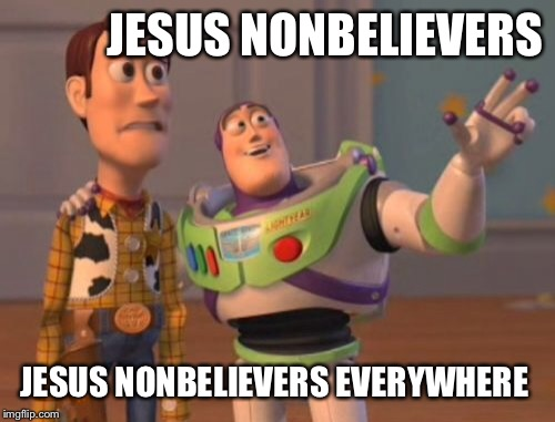 X, X Everywhere Meme | JESUS NONBELIEVERS JESUS NONBELIEVERS EVERYWHERE | image tagged in memes,x x everywhere | made w/ Imgflip meme maker