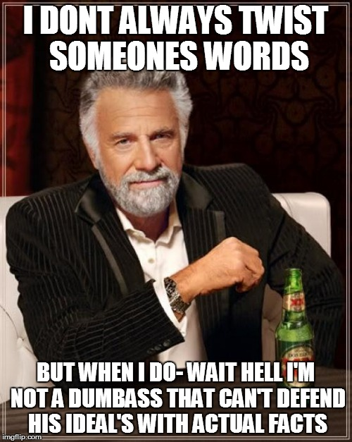 I DONT ALWAYS TWIST SOMEONES WORDS BUT WHEN I DO- WAIT HELL I'M NOT A DUMBASS THAT CAN'T DEFEND HIS IDEAL'S WITH ACTUAL FACTS | image tagged in memes,the most interesting man in the world | made w/ Imgflip meme maker