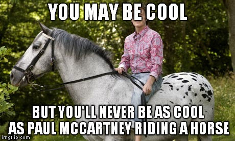 Swag | YOU MAY BE COOL BUT YOU'LL NEVER BE AS COOL AS PAUL MCCARTNEY RIDING A HORSE | image tagged in memes,funny,you may be cool,paul mccartney | made w/ Imgflip meme maker
