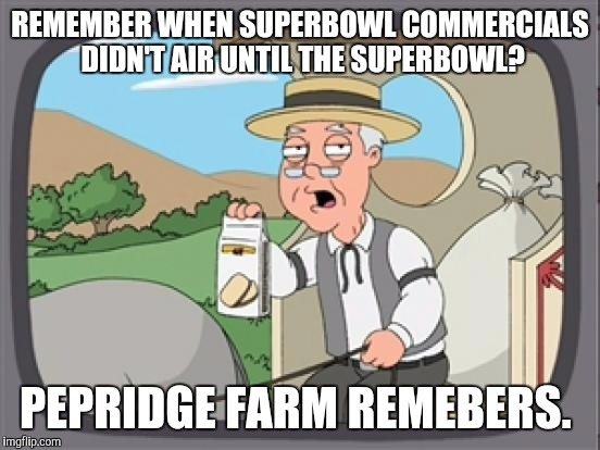 pepridge farm rembers | REMEMBER WHEN SUPERBOWL COMMERCIALS DIDN'T AIR UNTIL THE SUPERBOWL? PEPRIDGE FARM REMEBERS. | image tagged in pepridge farm rembers,AdviceAnimals | made w/ Imgflip meme maker